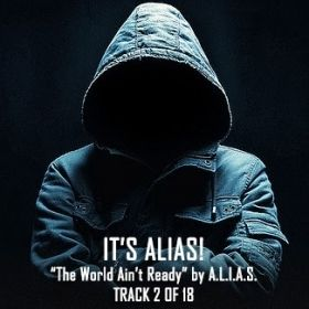 "It's ALIAS | Track 2 of 18 ""The World Ain't Ready"" by A.L.I.A.S."